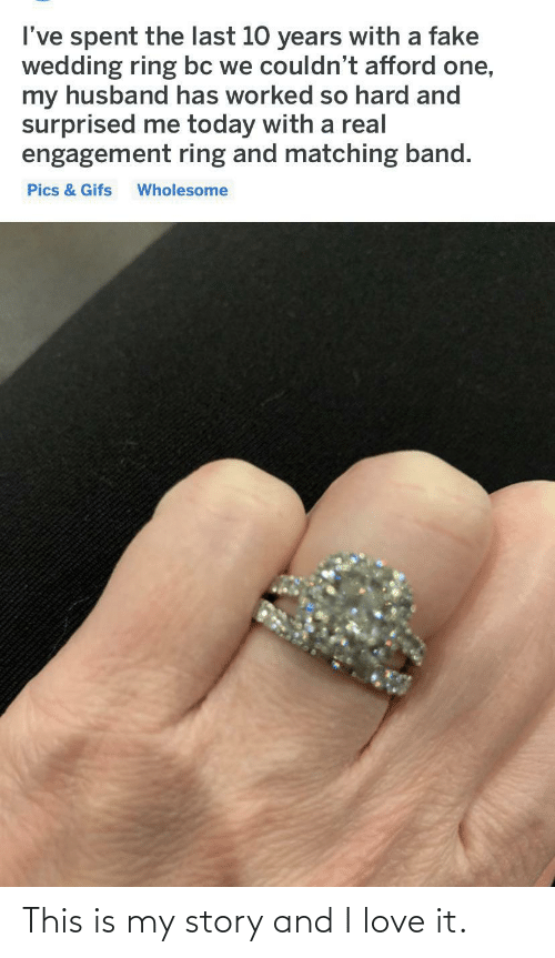 Engagement: I've spent the last 10 years with a fake  wedding ring bc we couldn't afford one,  my husband has worked so hard and  surprised me today with a real  engagement ring and matching band.  Pics & Gifs  Wholesome This is my story and I love it.