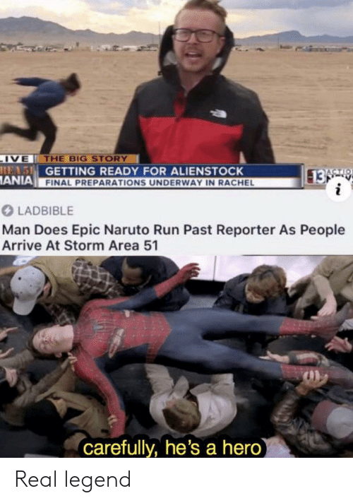 Naruto: IVE THE BIG STORY  REAS GETTING READY FOR ALIENSTOCK  ANIA FINAL PREPARATIONS UNDERWAY IN RACHEL  13 9  i  ACTIO  LADBIBLE  Man Does Epic Naruto Run Past Reporter As People  Arrive At Storm Area 51  carefully, he's a hero) Real legend