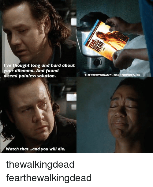 Memes, 🤖, and Thewalkingdead: I've thought long and hard about  your dilemma. And found  emi painless solution.  Watch that...and you will die.  THERICKY GRIMES HO thewalkingdead fearthewalkingdead