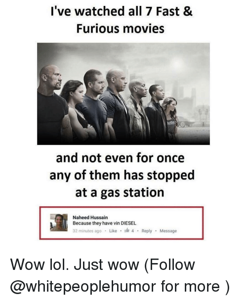 Wow Lol: I've watched all 7 Fast &  Furious movies  and not even for once  any of them has stopped  at a gas station  Naheed Hussain  Because they have vin DIESEL  32 minutes ago  Like  4 Reply  Message Wow lol. Just wow (Follow @whitepeoplehumor for more )