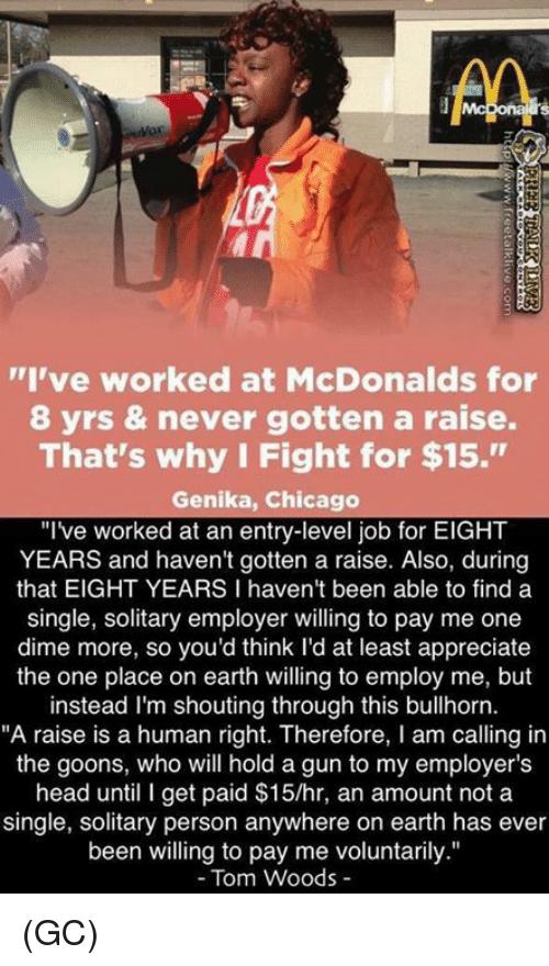 """Goons: I've worked at McDonalds for  8 yrs & never gotten a raise.  That's why I Fight for $15.""""  Genika, Chicago  """"Ive worked at an entry-level job for EIGHT  YEARS and haven't gotten a raise. Also, during  that EIGHT YEARS I haven't been able to finda  single, solitary employer willing to pay me one  dime more, so you'd think l'd at least appreciate  the one place on earth willing to employ me, but  instead I'm shouting through this bullhorn.  """"A raise is a human right. Therefore, I am calling in  the goons, who will hold a gun to my employer's  head until I get paid $15/hr, an amount not a  single, solitary person anywhere on earth has ever  been willing to pay me voluntarily.""""  - Tom Woods - (GC)"""