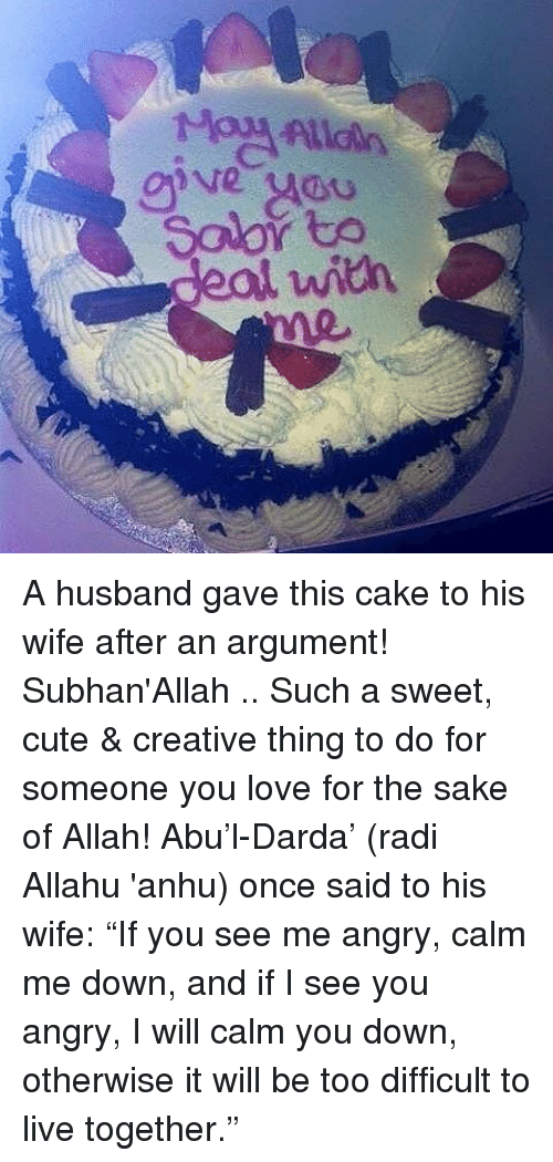 """Allahu: ive yADu  Solor to  deal with A husband gave this cake to his wife after an argument! Subhan'Allah .. Such a sweet, cute & creative thing to do for someone you love for the sake of Allah! Abu'l-Darda' (radi Allahu 'anhu) once said to his wife: """"If you see me angry, calm me down, and if I see you angry, I will calm you down, otherwise it will be too difficult to live together."""""""