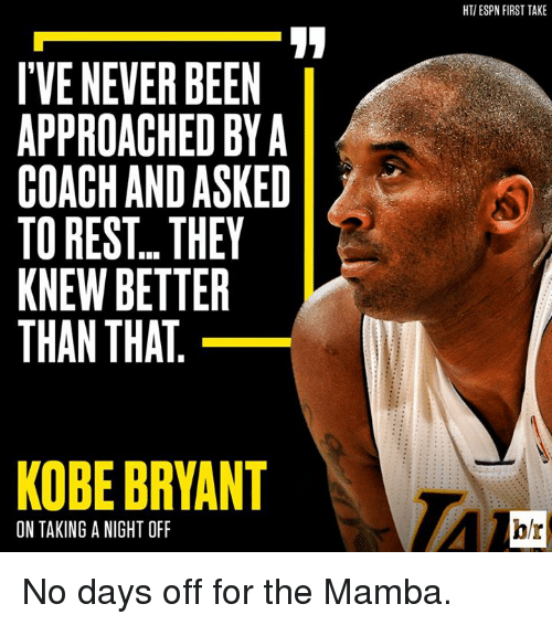 first take: I'VENEVER BEEN  APPROACHED BY A  COACH AND ASKED  TO REST THEY  KNEW BETTER  THAN THAT  KOBE BRYANT  ON TAKING A NIGHT OFF  HTIESPN FIRST TAKE  hr No days off for the Mamba.