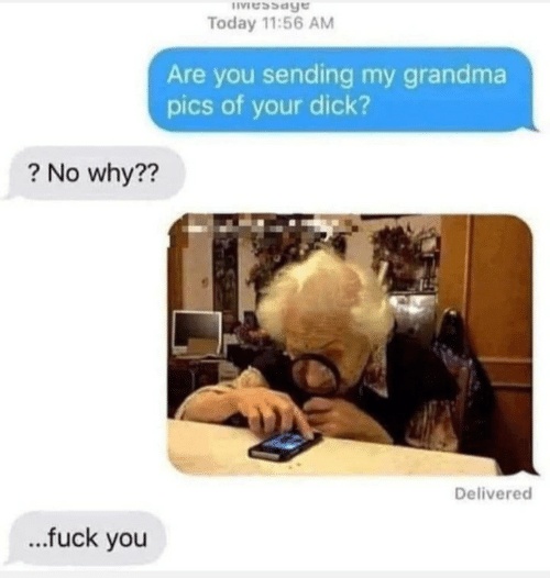 Pics Of: IVessage  Today 11:56 AM  Are you sending my grandma  pics of your dick?  ? No why??  Delivered  .fuck you