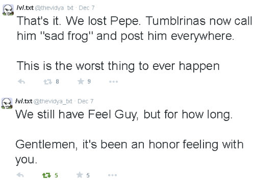 """sad frog: Ivi.txt @thevidya tt Dec 7  That's it. We lost Pepe. Tumblrinas now call  him """"sad frog"""" and post him everywhere  This is the worst thing to ever happen   /vi.txt @thevidya_bt Dec 7  We still have Feel Guy, but for how long  Gentlemen, it's been an honor feeling with  you."""
