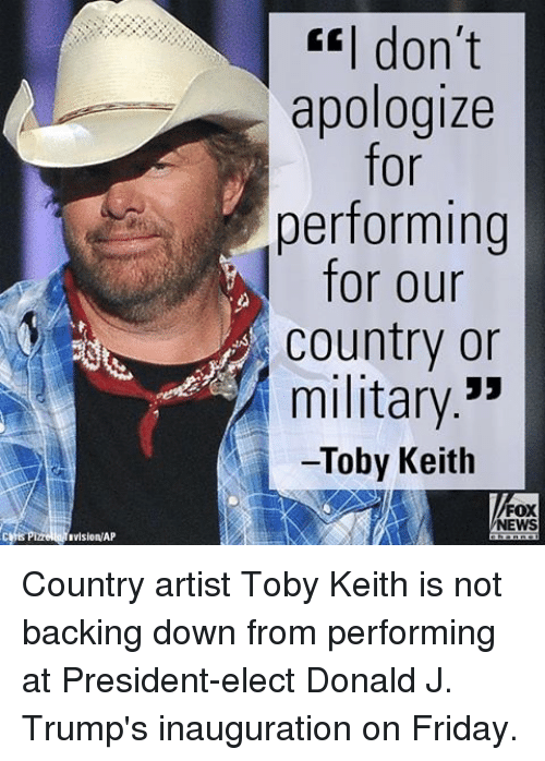 Memes, Fox News, and Apology: ivisionWAP  I don't  apologize  for  performing  for our  Country or  military  Toby Keith  FOX  NEWS Country artist Toby Keith is not backing down from performing at President-elect Donald J. Trump's inauguration on Friday.