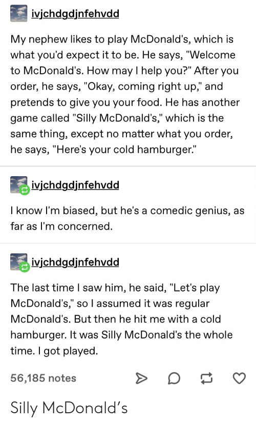 """Is The Same: ivjchdgdjnfehvdd  My nephew likes to play McDonald's, which is  what you'd expect it to be. He says, """"Welcome  to McDonald's. How may I help you?"""" After you  order, he says, """"Okay, coming right up,"""" and  pretends to give you your food. He has another  game called """"Silly McDonald's,"""" which is the  same thing, except no matter what you order,  he says, """"Here's your cold hamburger.""""  ivichdgdjnfehvdd  I know I'm biased, but he's a comedic genius, as  far as I'm concerned.  ivjchdgdjnfehvdd  The last time I saw him, he said, """"Let's play  McDonald's,"""" so l assumed it was regular  McDonald's. But then he hit me with a cold  hamburger. It was Silly McDonald's the whole  time. I got played  56,185 notes Silly McDonald's"""