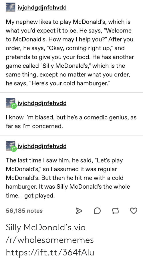 """Is The Same: ivjchdgdjnfehvdd  My nephew likes to play McDonald's, which is  what you'd expect it to be. He says, """"Welcome  to McDonald's. How may I help you?"""" After you  order, he says, """"Okay, coming right up,"""" and  pretends to give you your food. He has another  game called """"Silly McDonald's,"""" which is the  same thing, except no matter what you order,  he says, """"Here's your cold hamburger.""""  ivichdgdjnfehvdd  I know I'm biased, but he's a comedic genius, as  far as I'm concerned.  ivjchdgdjnfehvdd  The last time I saw him, he said, """"Let's play  McDonald's,"""" so l assumed it was regular  McDonald's. But then he hit me with a cold  hamburger. It was Silly McDonald's the whole  time. I got played  56,185 notes Silly McDonald's via /r/wholesomememes https://ift.tt/364fAlu"""
