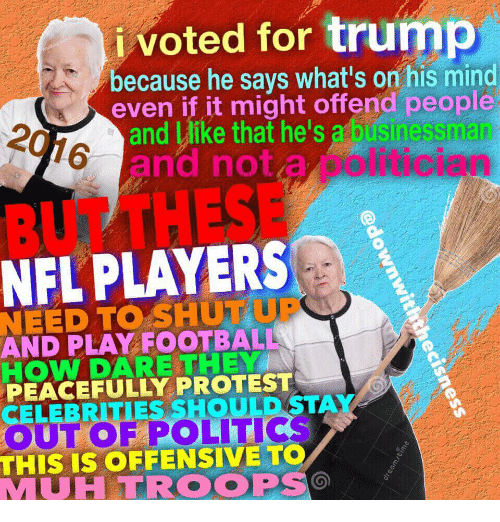 Football, Nfl, and Politics: ivoted for trump  because he says what's on his mind  even if it might offend people  e's a bisinessman  politician  207 a  and Wike that  6 and nota  BUTTHESE  NFL PLAYERS  NEED TO SHUT UP  AND PLAY FOOTBALL  HOW DARE THEY  PEACEFULLY PROTEST  CELEBRITIES SHOULD STAY  OUT OF POLITICS  THIS IS OFFENSIVE TO  MUHTROOPS