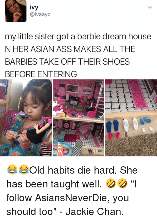 """barbi: ivy  aivaayz  my little sister got a barbie dream house  N HER ASIAN ASS MAKES ALL THE  BARBIES TAKE OFF THEIR SHOES  BEFORE ENTERING 😂😂Old habits die hard. She has been taught well. 🤣🤣 """"I follow AsiansNeverDie, you should too"""" - Jackie Chan."""