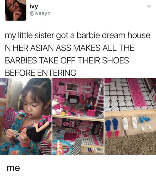 barbi: ivy  aivaayz  my little sister got a barbie dream house  N HER ASIAN ASS MAKES ALL THE  BARBIES TAKE OFF THEIR SHOES  BEFORE ENTERING me