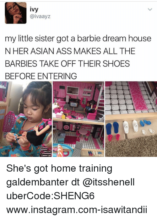 barbi: ivy  aivaayz  my little sister got a barbie dream house  N HER ASIAN ASS MAKES ALL THE  BARBIES TAKE OFF THEIR SHOES  BEFORE ENTERING She's got home training galdembanter dt @itsshenell uberCode:SHENG6 www.instagram.com-isawitandii