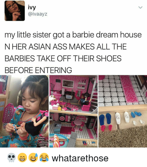 barbi: ivy  aivaayZ  my little sister got a barbie dream house  N HER ASIAN ASS MAKES ALL THE  BARBIES TAKE OFF THEIR SHOES  BEFORE ENTERING 💀😁😅😂 whatarethose
