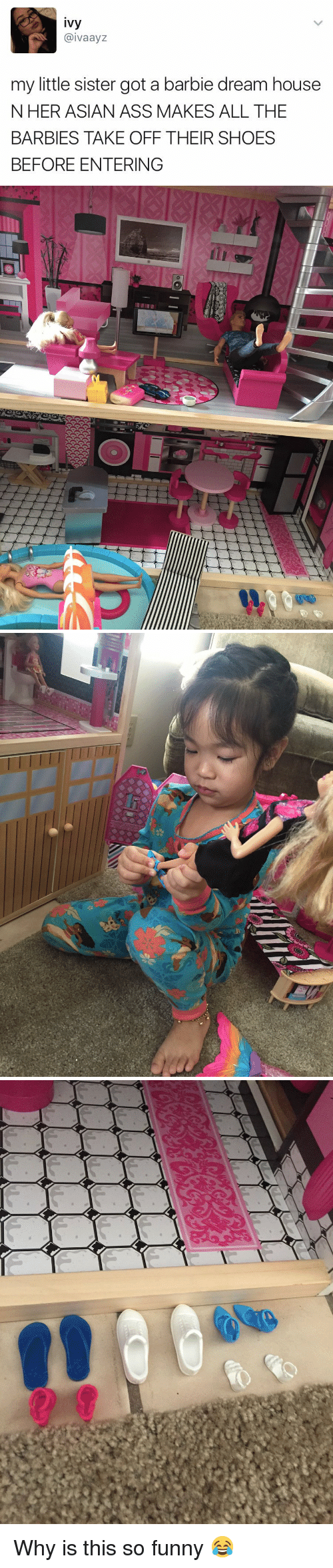 barbi: ivy  IV aaVZ  my little sister got a barbie dream house  N HER ASIAN ASS MAKES ALL THE  BARBIES TAKE OFF THEIR SHOES  BEFORE ENTERING   N  oO Why is this so funny 😂