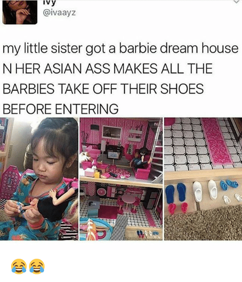 Asian, Ass, and Barbie: Ivy  @ivaayz  my little sister got a barbie dream house  N HER ASIAN ASS MAKES ALL THE  BARBIES TAKE OFF THEIR SHOES  BEFORE ENTERING 😂😂