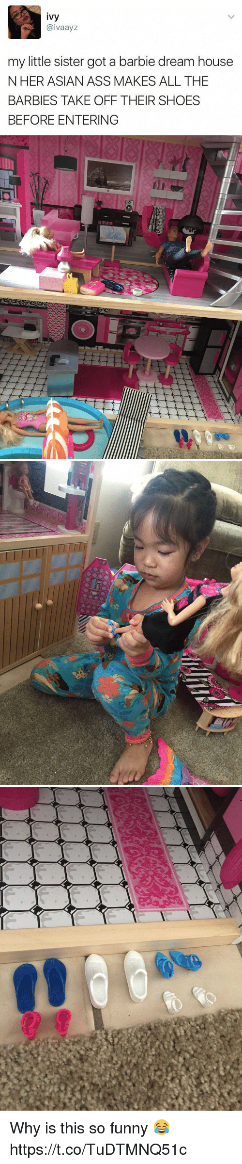 Asian, Ass, and Barbie: ivy  @ivaayz  my little sister got a barbie dream house  N HER ASIAN ASS MAKES ALL THE  BARBIES TAKE OFF THEIR SHOES  BEFORE ENTERING Why is this so funny 😂 https://t.co/TuDTMNQ51c
