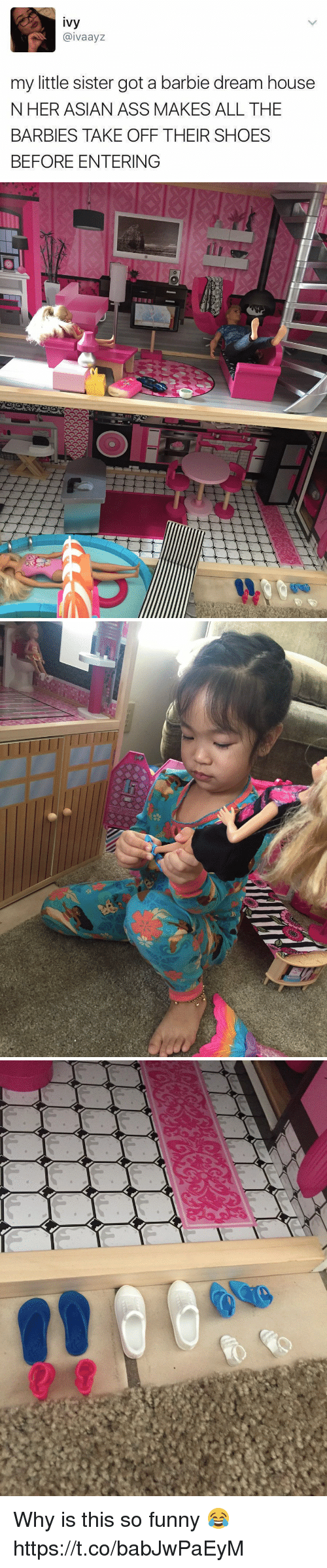 Asian, Ass, and Barbie: ivy  @ivaayz  my little sister got a barbie dream house  NHER ASIAN ASS MAKES ALL THE  BARBIES TAKE OFF THEIR SHOES  BEFORE ENTERING Why is this so funny 😂 https://t.co/babJwPaEyM