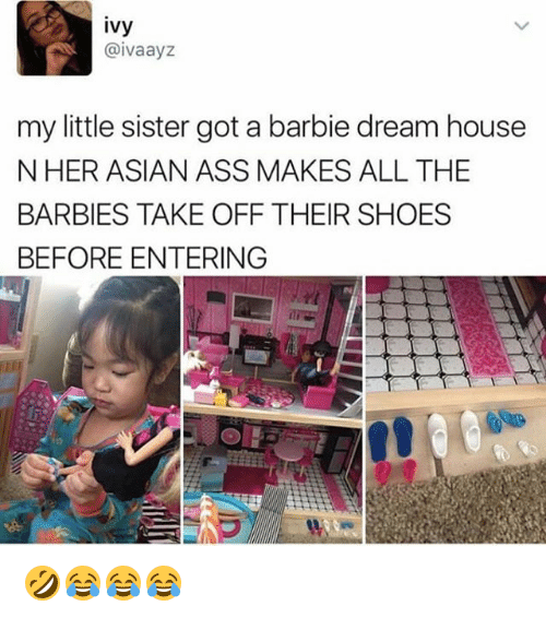 Asian, Ass, and Barbie: ivy  @ivaayz  my little sister got a barbie dream house  N HER ASIAN ASS MAKES ALL THE  BARBIES TAKE OFF THEIR SHOES  BEFORE ENTERING 🤣😂😂😂