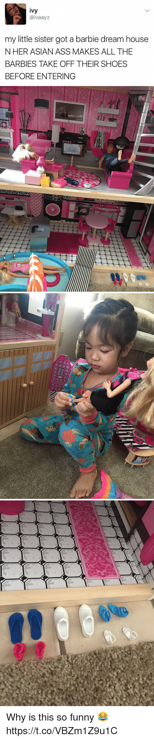 Asian, Ass, and Barbie: ivy  @ivaayz  my little sister got a barbie dream house  NHER ASIAN ASS MAKES ALL THE  BARBIES TAKE OFF THEIR SHOES  BEFORE ENTERING Why is this so funny 😂 https://t.co/VBZm1Z9u1C