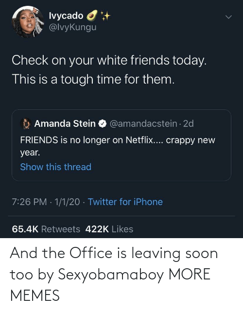 leaving: Ivycado O  @lvyKungu  Check on your white friends today.  This is a tough time for them.  Amanda Stein O @amandacstein - 2d  FRIENDS is no longer on Netflix.... crappy new  year.  Show this thread  7:26 PM · 1/1/20 · Twitter for iPhone  65.4K Retweets 422K Likes And the Office is leaving soon too by Sexyobamaboy MORE MEMES