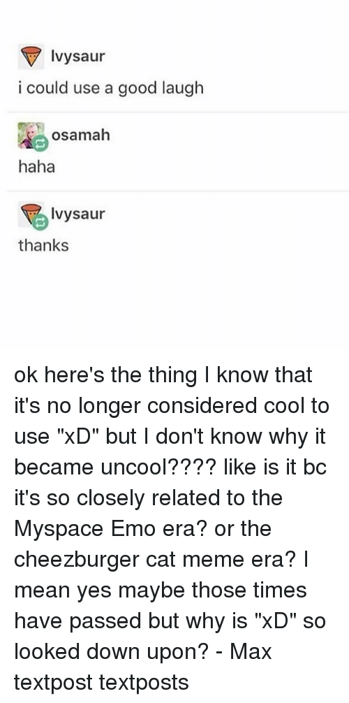 """Emo, Meme, and Memes: Ivysaur  i could use a good laugh  osamah  haha  Ivysaur  thanks ok here's the thing I know that it's no longer considered cool to use """"xD"""" but I don't know why it became uncool???? like is it bc it's so closely related to the Myspace Emo era? or the cheezburger cat meme era? I mean yes maybe those times have passed but why is """"xD"""" so looked down upon? - Max textpost textposts"""