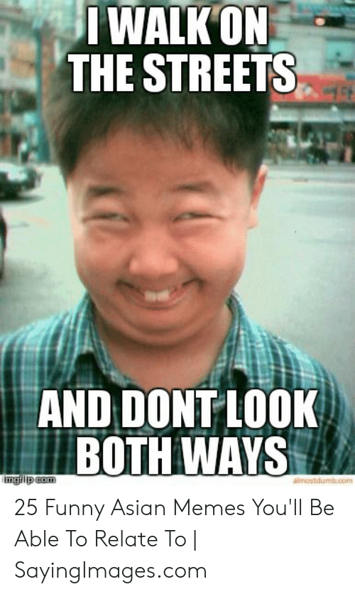 Funny Asian Memes: IWALK ON  THE STREETS  AND DONT LOOK  BOTH WAYS 25 Funny Asian Memes You'll Be Able To Relate To | SayingImages.com