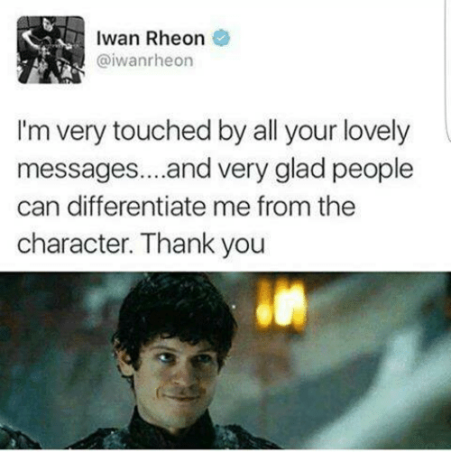 iwan rheon: Iwan Rheon  @iwanrheon  I'm very touched by all your lovely  messages. ...and very glad people  can differentiate me from the  character. Thank you