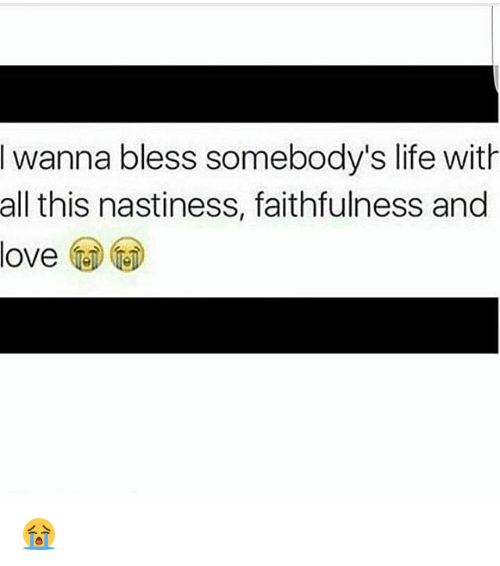Nastiness: Iwanna bless somebody's life with  all this nastiness, faithfulness and  love 😭