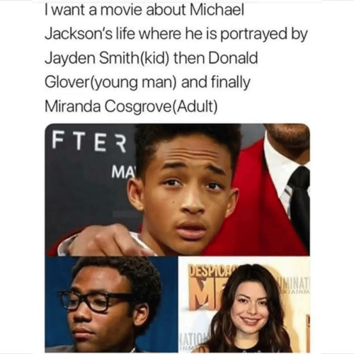 Glover: Iwant a movie about Michael  Jackson's life where he is portrayed by  Jayden Smith(kid) then Donald  Glover(young man) and finally  Miranda Cosgrove (Adult)  FTER  MA  DESPICA  IMINAT  RTAINM  ATION