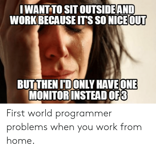 so nice: IWANT TO SIT OUTSIDEAND  WORK BECAUSE IT'S SO NICE OUT  BUTTHEN IDONLY HAVEONE  MONITOR INSTEAD OF3 First world programmer problems when you work from home.
