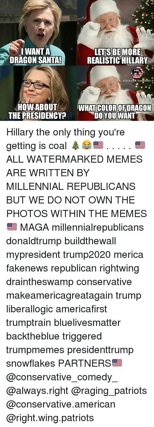 Memes, Patriotic, and American: IWANTA  DRAGON SANTA  LET S BE MORE  REALISTIC HILLARY  MR  @Millentma Republicans.  HOW ABOUTWHATCOLOROFDRAGON  THE PRESIDENCY?  DO YOU WANT Hillary the only thing you're getting is coal 🎄😂🇺🇸 . . . . . 🇺🇸ALL WATERMARKED MEMES ARE WRITTEN BY MILLENNIAL REPUBLICANS BUT WE DO NOT OWN THE PHOTOS WITHIN THE MEMES🇺🇸 MAGA millennialrepublicans donaldtrump buildthewall mypresident trump2020 merica fakenews republican rightwing draintheswamp conservative makeamericagreatagain trump liberallogic americafirst trumptrain bluelivesmatter backtheblue triggered trumpmemes presidenttrump snowflakes PARTNERS🇺🇸 @conservative_comedy_ @always.right @raging_patriots @conservative.american @right.wing.patriots