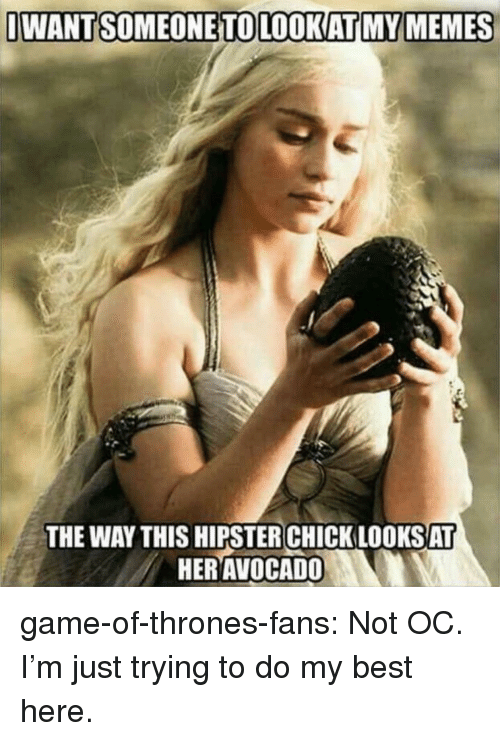 Hipster: IWANTSOMEONETOLOOKATI MY MEMES  THE WAY THIS HIPSTER CHICK LOOKSAT  HERAVOCADO game-of-thrones-fans:  Not OC. I'm just trying to do my best here.