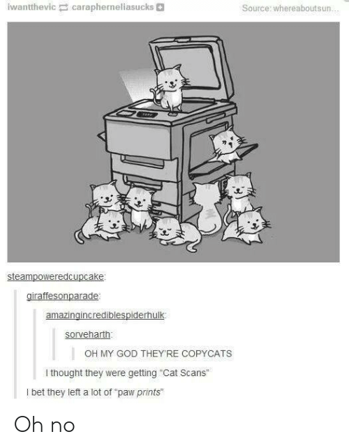 """paw: iwantthevic carapherneliasucks  Source: whereaboutsun...  steampoweredcupcake:  giraffesonparade  amazingincrediblespiderhulk  sorveharth  OH MY GOD THEYRE COPYCATS  I thought they were getting """"Cat Scans""""  I bet they left a lot of """"paw prints Oh no"""