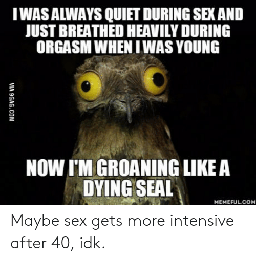 Intensive: IWAS ALWAYS QUIET DURING SEX AND  JUST BREATHED HEAVILY DURING  ORGASM WHENIWAS YOUNG  NOW I'M GROANING LIKE A  DYING SEAL  MEMEFULCOM Maybe sex gets more intensive after 40, idk.