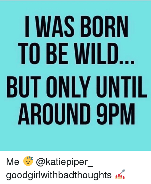 Memes, Wild, and 🤖: IWAS BORN  TO BE WILD  BUT ONLY UNTIL  AROUND 9PM Me 😴 @katiepiper_ goodgirlwithbadthoughts 💅🏼