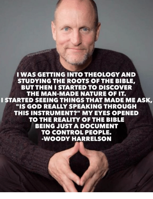 "Theology: IWAS GETTING INTO THEOLOGY AND  STUDYING THE ROOTS OF THE BIBLE,  BUT THEN I STARTED TO DISCOVER  THE MAN-MADE NATURE OF IT.  I STARTED SEEING THINGS THAT MADE ME ASK,  STARTED SEEING THNGS THAT MADE MEASK,  ""IS GOD REALLY SPEAKING THROUGH  THIS INSTRUMENT?"" MY EYES OPENED  TO THE REALITY OF THE BIBLE  BEING JUST A DOCUMENT  TO CONTROL PEOPLE.  WOODY HARRELSON"