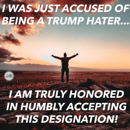 Trump Hater: IWAS JUST ACCUSED OF  BEİNG A TRUMP HATER  Left  Action  IAM TRULY HONORED  IN HUMBLY ACCEPTING  THIS DESIGNATION!