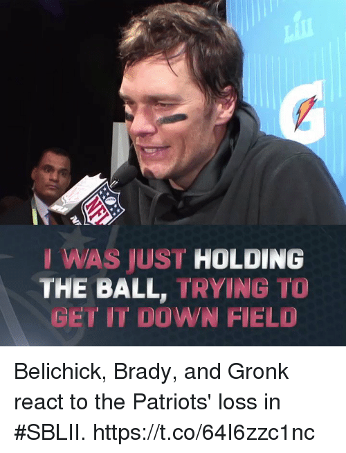 Memes, Patriotic, and Belichick: IWAS JUST HOLDING  THE BALL, TRYING TO  GET IT DOWN FIELD Belichick, Brady, and Gronk react to the Patriots' loss in #SBLII. https://t.co/64I6zzc1nc