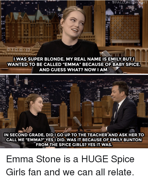 "Emma Stone: IWAS SUPER BLONDE. MY REAL NAME IS EMILY BUT  WANTED TO BE CALLED ""EMMA"" BECAUSE OF BABY SPICE.  AND GUESS WHAT? NOWI AM  IN SECOND GRADE, DIDI GO UP TO THE TEACHERAND ASK HER TOo  CALL ME ""EMMA?"" YES I DID. WAS IT BECAUSE OF EMILY BUNTON  FROM THE SPICE GIRLS? YES IT WAS. Emma Stone is a HUGE Spice Girls fan and we can all relate."