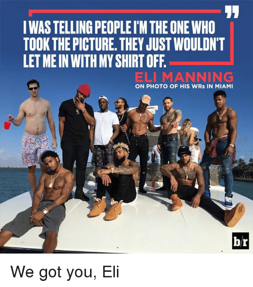 shirts off: IWAS TELLING PEOPLEIM THE ONE WHO  TOOK THE PICTURE. THEY JUST WOULDN'T  LET ME IN WITH MY SHIRT OFF.  ELI MANNING  ON PHOTO OF HIS WRs IN MIAMI  br We got you, Eli