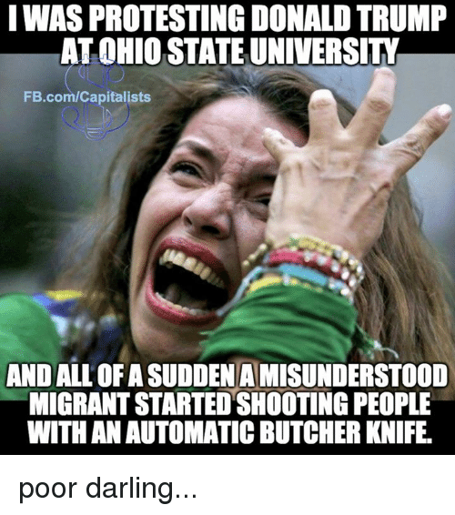Darl: IWASPROTESTING DONALDTRUMP  AT OHIO STATE UNIVERSITY  FB.com/Capitalists  ANDALLOFASUDDENAMISUNDERSTOOD  MIGRANT STARTEDSHOOTING PEOPLE  WITH AN AUTOMATIC BUTCHER KNIFE. poor darling...