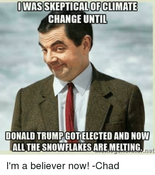 i'm a believer: IWASSKEPTICALOFCLIMATE  CHANGE UNTIL  DONALDTRUMPOGOTTELECTED AND NOW  ALL THE SNOWFLAKESAREMETING  net I'm a believer now!  -Chad