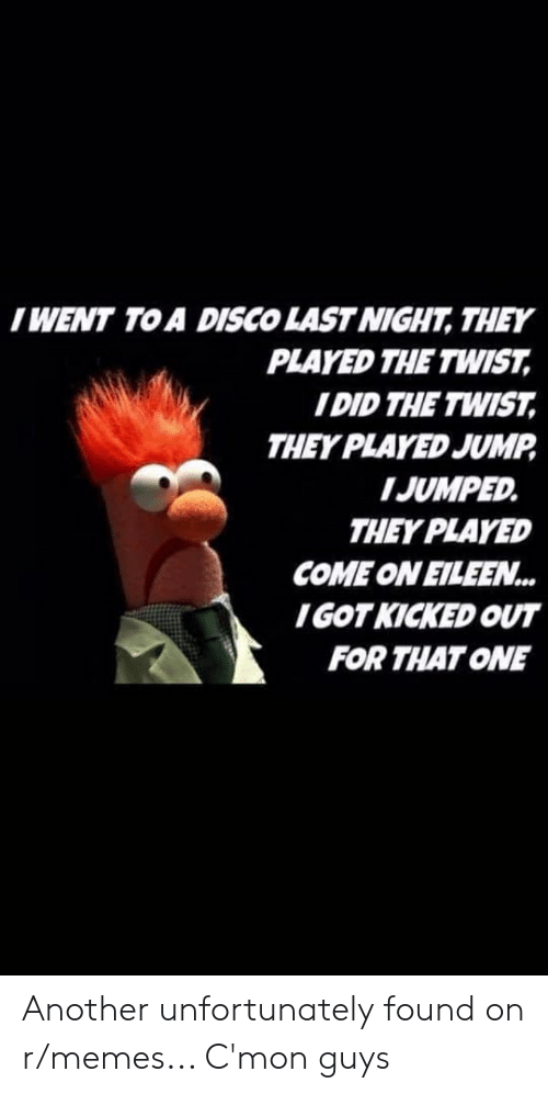 come on eileen: IWENT TO A DISCO LAST NIGHT, THEY  PLAYED THE TWIST,  I DID THE TWIST,  THEY PLAYED JUMP  IJUMPED  THEY PLAYED  COME ON EILEEN...  IGOTKICKED OUT  FOR THAT ONE Another unfortunately found on r/memes... C'mon guys