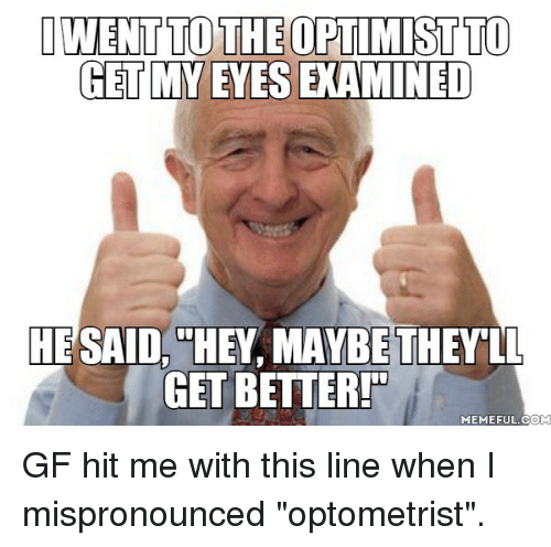 "Meme, Com, and Optometrist: IWENTTO THEOPTIMISTTO  GET MY EYES EXAMINED  HE SAID  HEY MAYBETHEY LL  GET BETTER  MEME FUL COM GF hit me with this line when I mispronounced ""optometrist""."