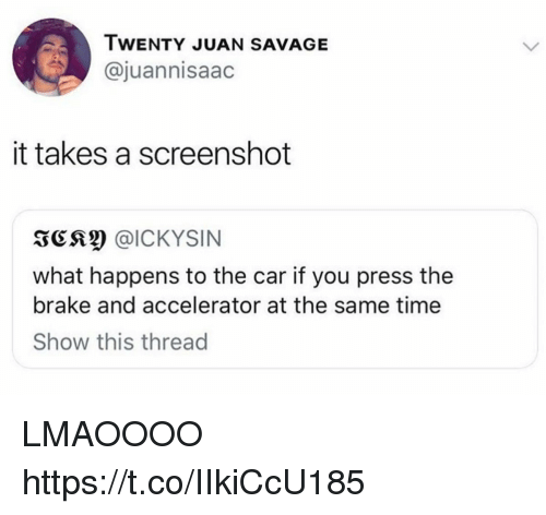 Funny, Savage, and Time: IWENTY JUAN SAVAGE  @juannisaac  it takes a screenshot  3C @ICKYSIN  what happens to the car if you press the  brake and accelerator at the same time  Show this thread LMAOOOO https://t.co/IIkiCcU185