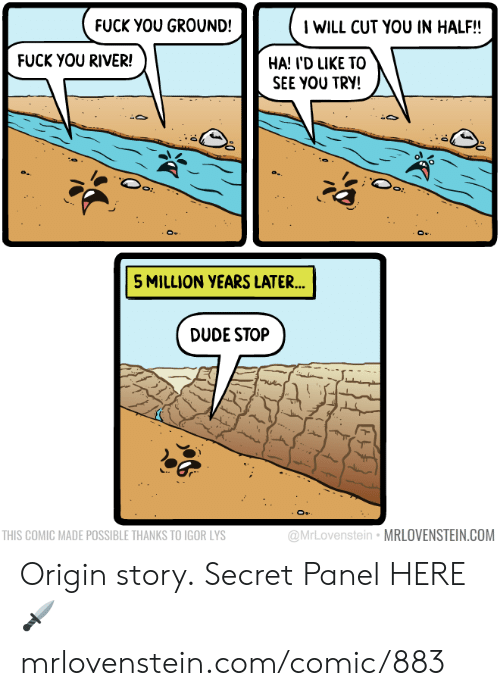 Dude, Memes, and 🤖: IWILL CUT YOU IN HALF!!  FUCK YOU GROUND!  FUCK YOU RIVER!  HA! I'D LIKE TO  SEE YOU TRY!  5 MILLION YEARS LATER...  DUDE STOP  @MrLovenstein MRLOVENSTEIN.COM  THIS COMIC MADE POSSIBLE THANKS TO IGOR LYS Origin story.  Secret Panel HERE 🗡 mrlovenstein.com/comic/883
