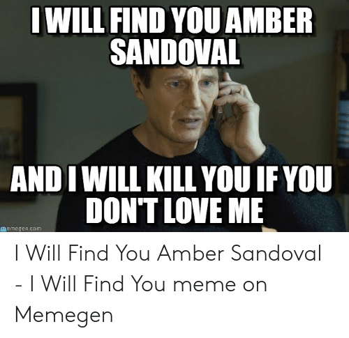 Amber Meme: IWILL FIND YOU AMBER  SANDOVAL  AND I WILL KILL YOU IF YOU  DON'T LOVE ME  memegen.com I Will Find You Amber Sandoval - I Will Find You meme on Memegen