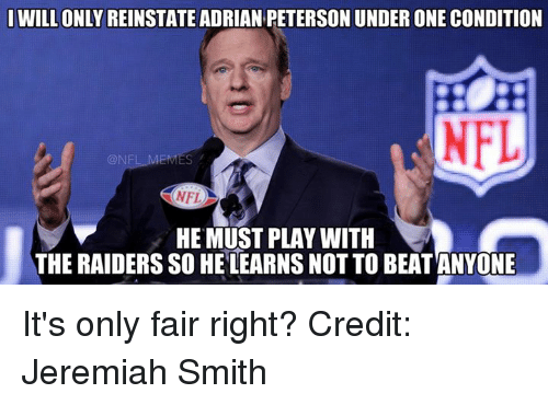 NFL: IWILL ONLY REINSTATE ADRIAN PETERSON UNDER ONE CONDITION  CONF  NFL  HE MUST PLAY WITH  THE RAIDERS SO HE LEARNS NOT TO BEATANYONE It's only fair right? Credit: Jeremiah Smith