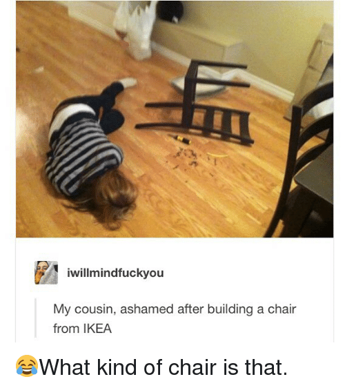 Ikea, Memes, and Chair: iwillmindfuckyou  My cousin, ashamed after building a chair  from IKEA 😂What kind of chair is that.