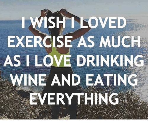 Drinking, Love, and Memes: IWISH I LOVED  EXERCISE AS MUCH  AS I LOVE DRINKING  WINE AND EATING  'EVERYTHING